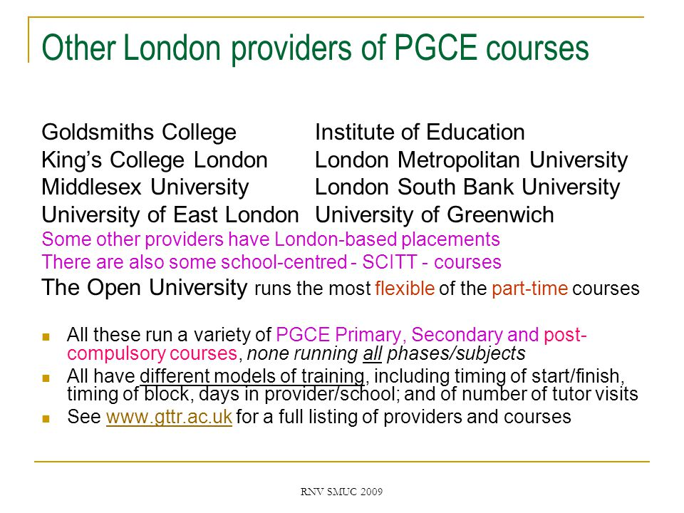 RNV SMUC 2009 Other London providers of PGCE courses Goldsmiths CollegeInstitute of Education King's College London London Metropolitan University Middlesex UniversityLondon South Bank University University of East LondonUniversity of Greenwich Some other providers have London-based placements There are also some school-centred - SCITT - courses The Open University runs the most flexible of the part-time courses All these run a variety of PGCE Primary, Secondary and post- compulsory courses, none running all phases/subjects All have different models of training, including timing of start/finish, timing of block, days in provider/school; and of number of tutor visits See www.gttr.ac.uk for a full listing of providers and courseswww.gttr.ac.uk