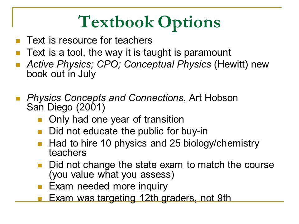 Textbook Options Text is resource for teachers Text is a tool, the way it is taught is paramount Active Physics; CPO; Conceptual Physics (Hewitt) new book out in July Physics Concepts and Connections, Art Hobson San Diego (2001) Only had one year of transition Did not educate the public for buy-in Had to hire 10 physics and 25 biology/chemistry teachers Did not change the state exam to match the course (you value what you assess) Exam needed more inquiry Exam was targeting 12th graders, not 9th