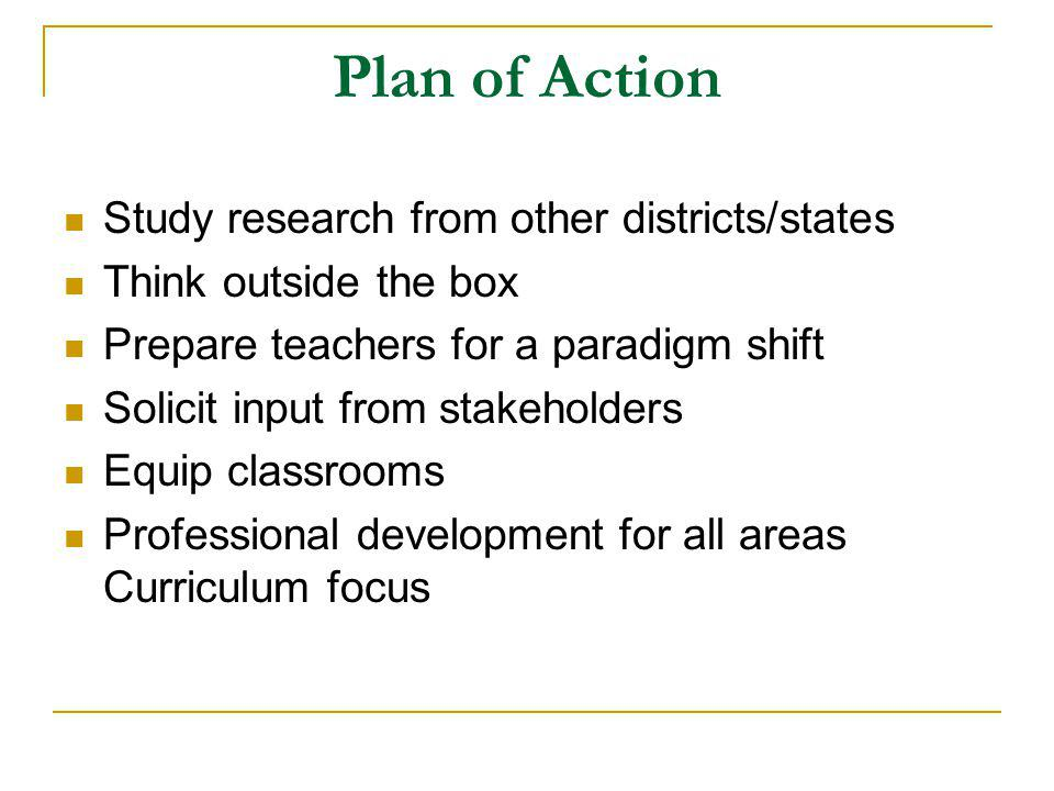 Plan of Action Study research from other districts/states Think outside the box Prepare teachers for a paradigm shift Solicit input from stakeholders Equip classrooms Professional development for all areas Curriculum focus