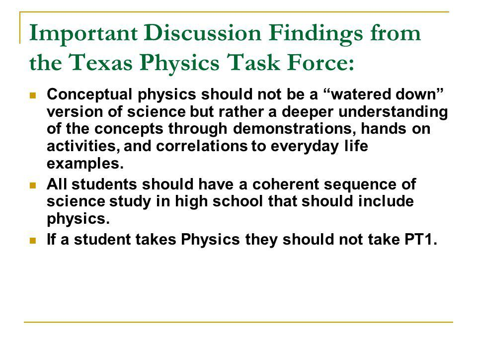 Important Discussion Findings from the Texas Physics Task Force: Conceptual physics should not be a watered down version of science but rather a deeper understanding of the concepts through demonstrations, hands on activities, and correlations to everyday life examples.
