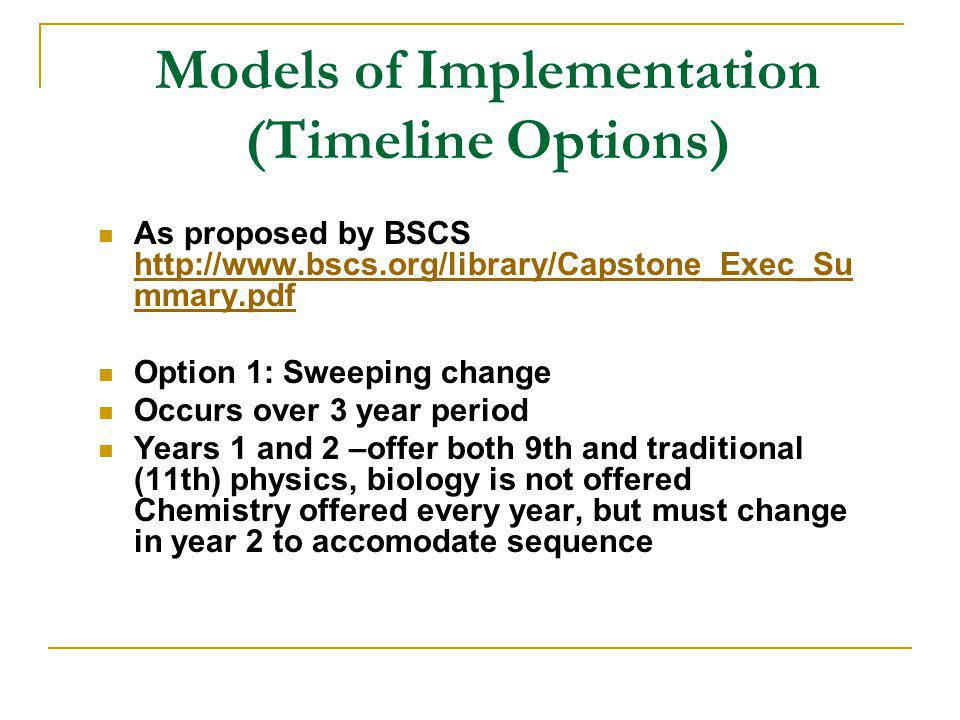 Models of Implementation (Timeline Options) As proposed by BSCS http://www.bscs.org/library/Capstone_Exec_Su mmary.pdf http://www.bscs.org/library/Capstone_Exec_Su mmary.pdf Option 1: Sweeping change Occurs over 3 year period Years 1 and 2 –offer both 9th and traditional (11th) physics, biology is not offered Chemistry offered every year, but must change in year 2 to accomodate sequence