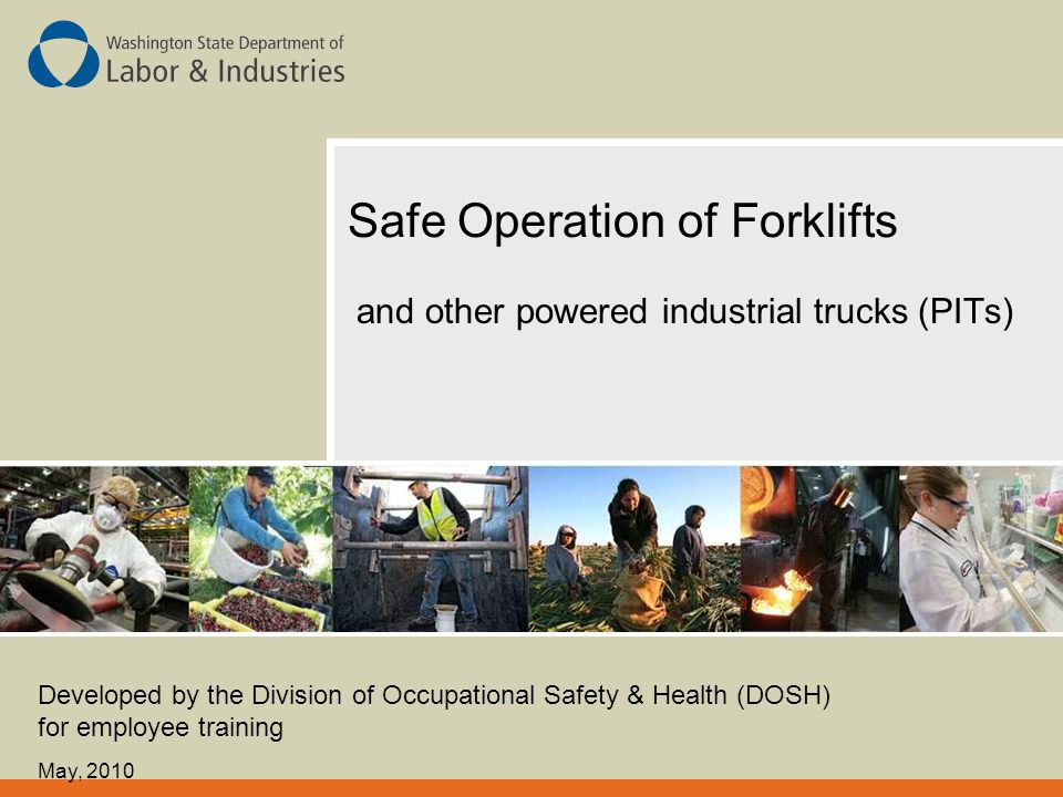Safe Operation of Forklifts and other powered industrial trucks (PITs) Developed by the Division of Occupational Safety & Health (DOSH) for employee t