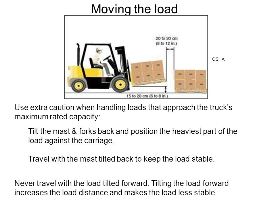 Moving the load Never travel with the load tilted forward. Tilting the load forward increases the load distance and makes the load less stable Use ext