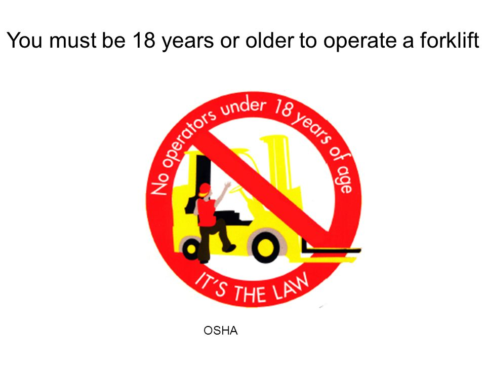 You must be 18 years or older to operate a forklift OSHA