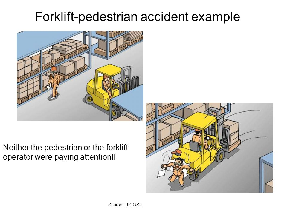 Forklift-pedestrian accident example Neither the pedestrian or the forklift operator were paying attention!! Source - JICOSH