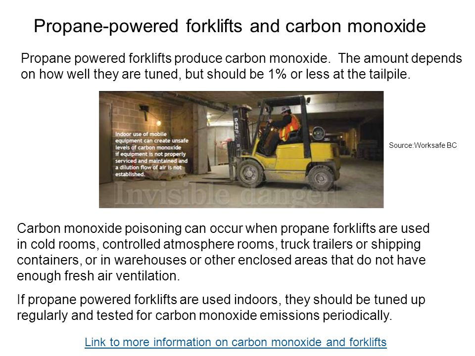 Propane-powered forklifts and carbon monoxide Carbon monoxide poisoning can occur when propane forklifts are used in cold rooms, controlled atmosphere
