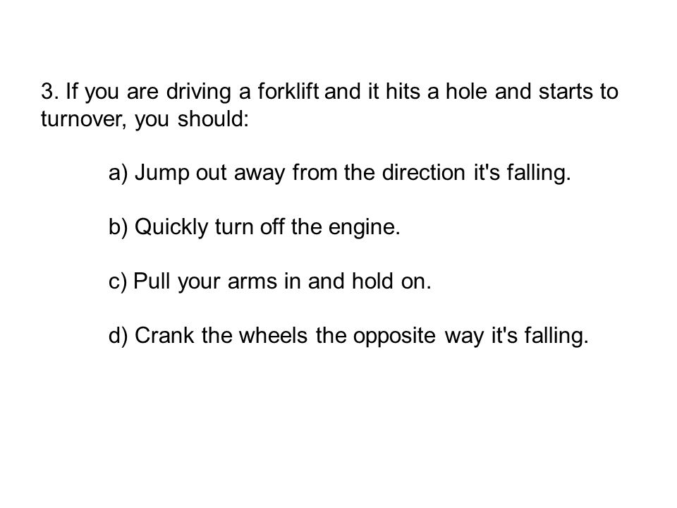 3. If you are driving a forklift and it hits a hole and starts to turnover, you should: a) Jump out away from the direction it's falling. b) Quickly t