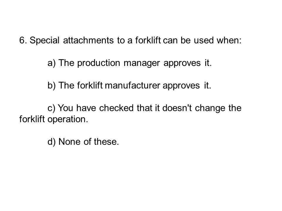6. Special attachments to a forklift can be used when: a) The production manager approves it. b) The forklift manufacturer approves it. c) You have ch