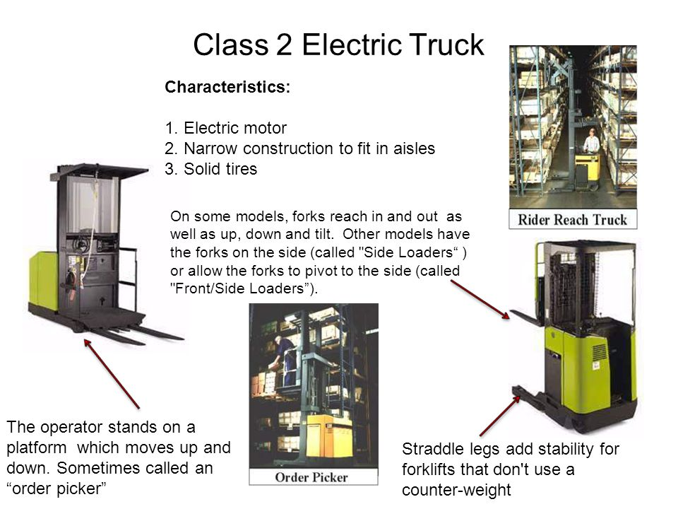 Class 2 Electric Truck Characteristics: 1. Electric motor 2. Narrow construction to fit in aisles 3. Solid tires The operator stands on a platform whi