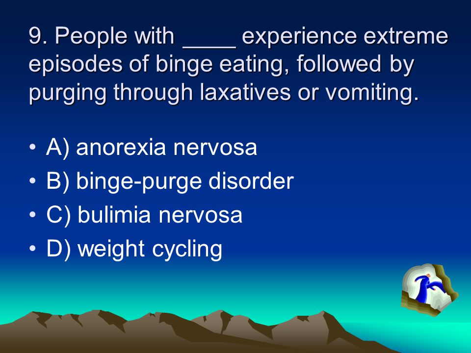 9. People with ____ experience extreme episodes of binge eating, followed by purging through laxatives or vomiting. A) anorexia nervosa B) binge-purge