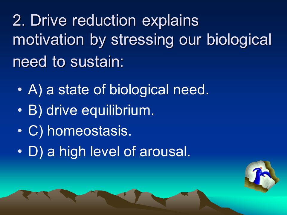 2. Drive reduction explains motivation by stressing our biological need to sustain: A) a state of biological need. B) drive equilibrium. C) homeostasi