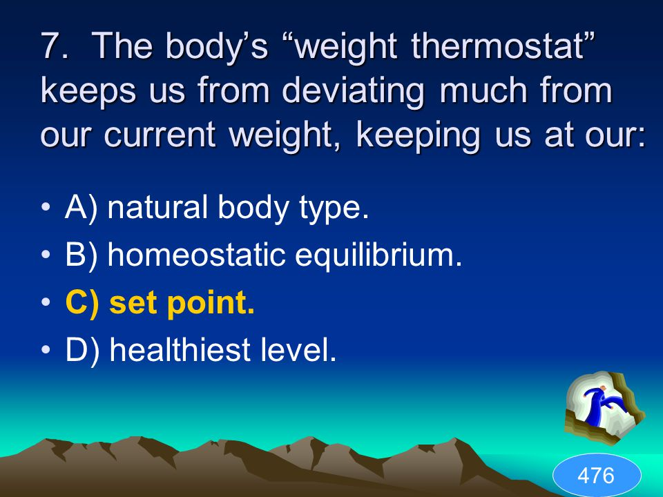 """7. The body's """"weight thermostat"""" keeps us from deviating much from our current weight, keeping us at our: A) natural body type. B) homeostatic equili"""