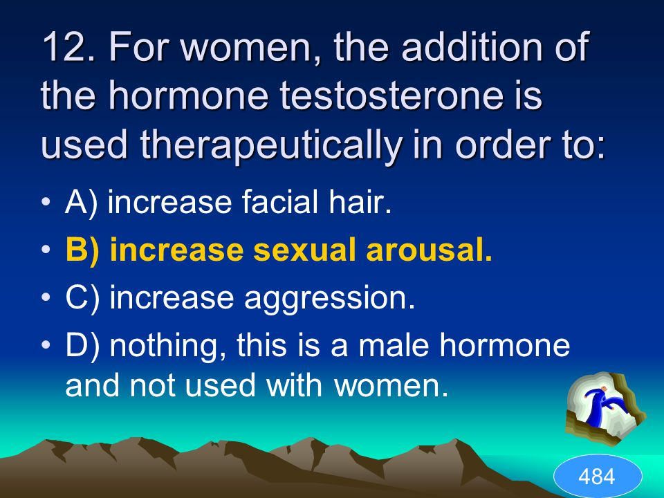 12. For women, the addition of the hormone testosterone is used therapeutically in order to: A) increase facial hair. B) increase sexual arousal. C) i