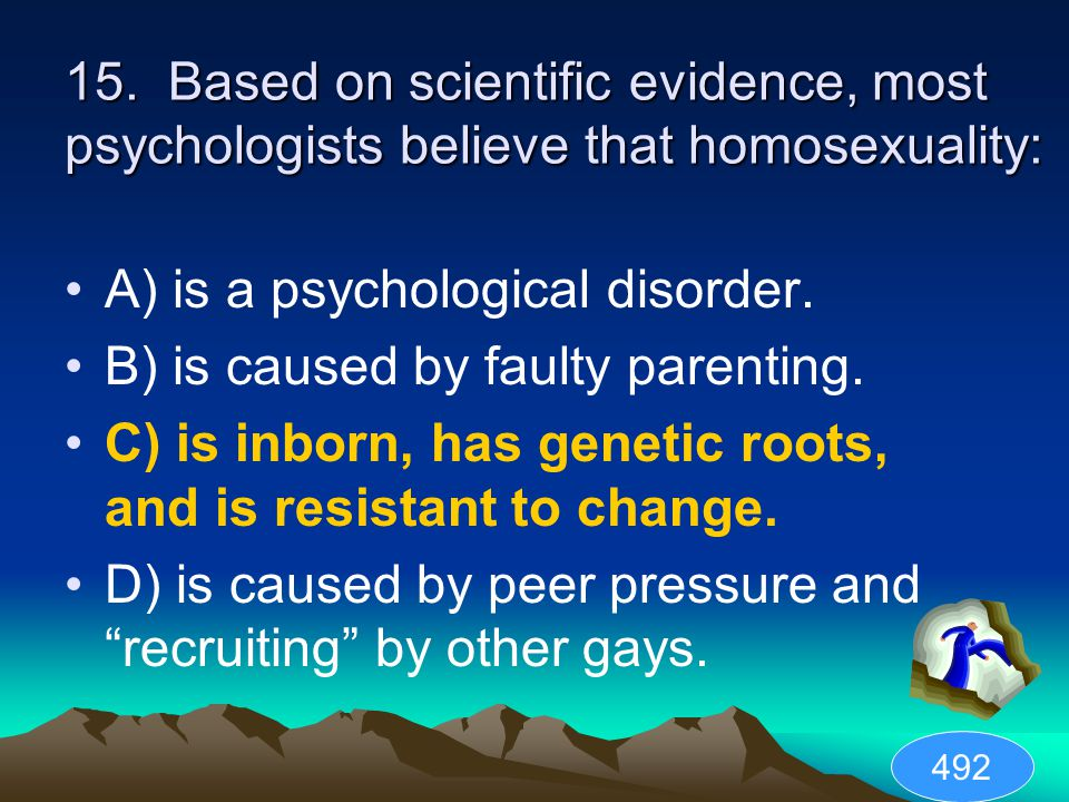 15. Based on scientific evidence, most psychologists believe that homosexuality: A) is a psychological disorder. B) is caused by faulty parenting. C)