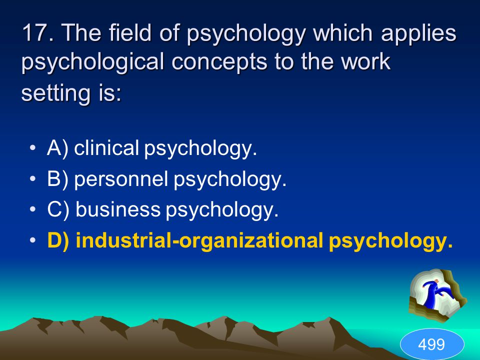 17. The field of psychology which applies psychological concepts to the work setting is: A) clinical psychology. B) personnel psychology. C) business