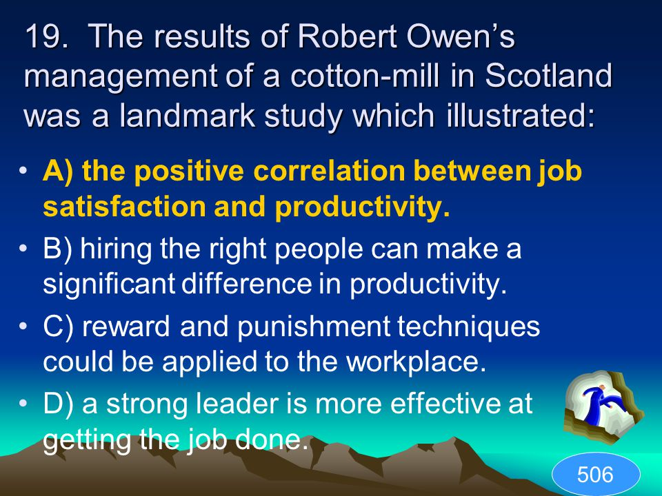 19. The results of Robert Owen's management of a cotton-mill in Scotland was a landmark study which illustrated: A) the positive correlation between j