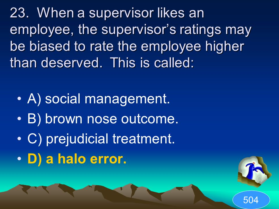 23. When a supervisor likes an employee, the supervisor's ratings may be biased to rate the employee higher than deserved. This is called: A) social m