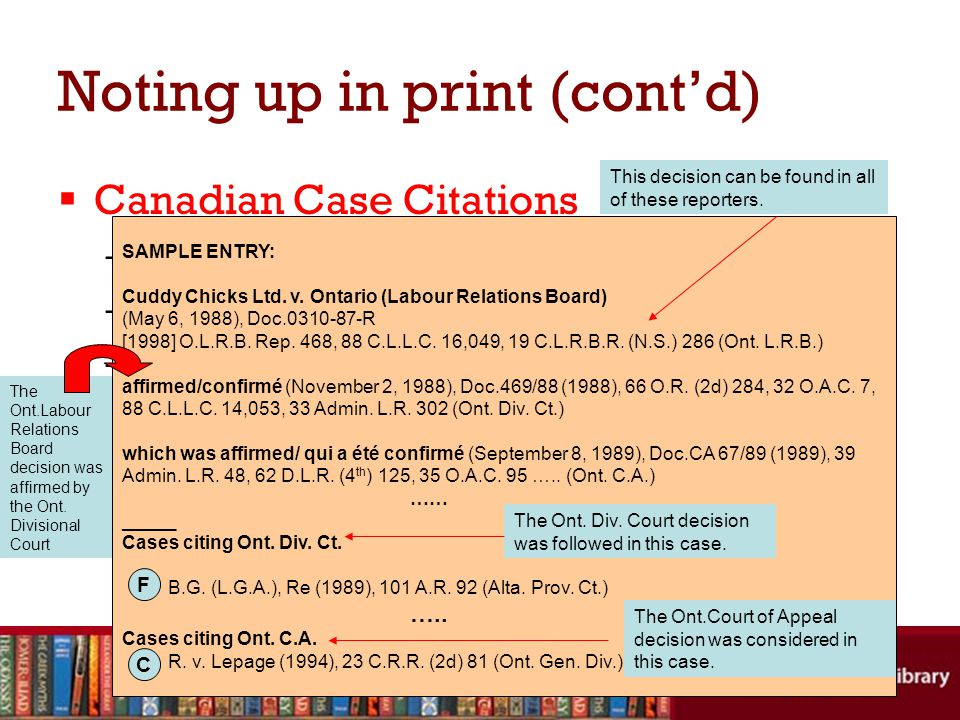 Noting up in print (cont'd)  Canadian Case Citations –Case name –Citation: where to find the full text of decision –History: subsequent decisions or developments in the case –Treatment: consideration of one judicial decision in another SAMPLE ENTRY: Cuddy Chicks Ltd.