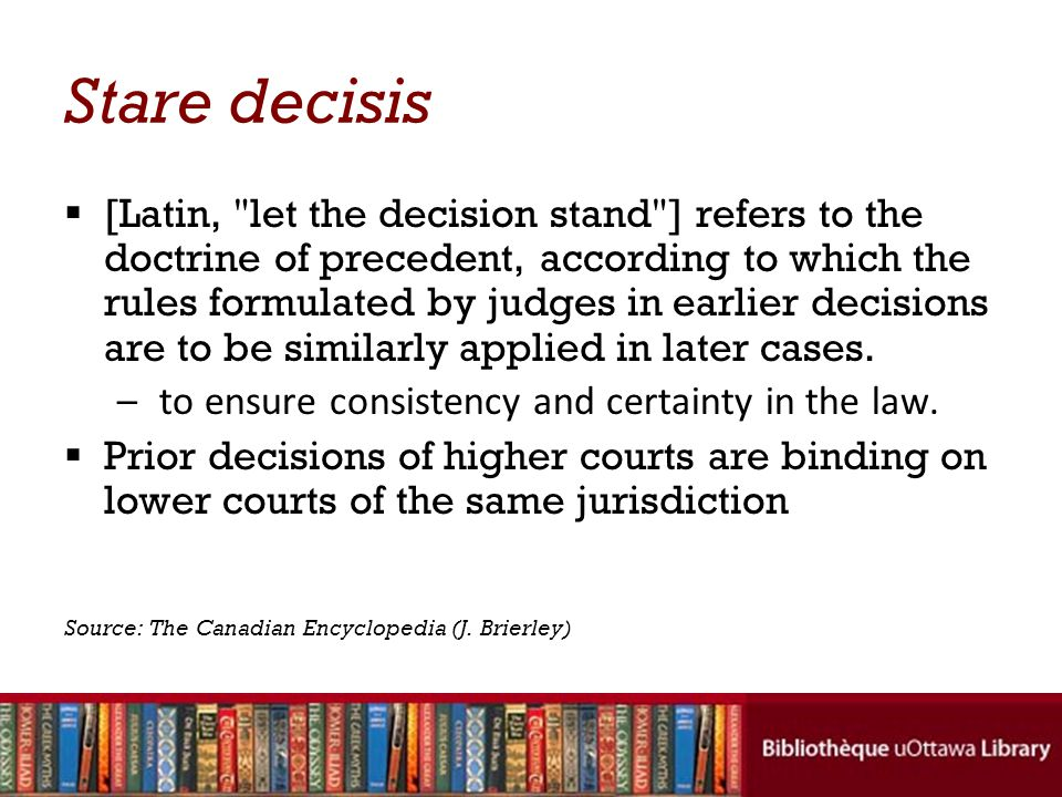 Stare decisis (cont'd)  Neither the SCC nor many of the provincial courts of appeal consider themselves bound by their own previous decisions.