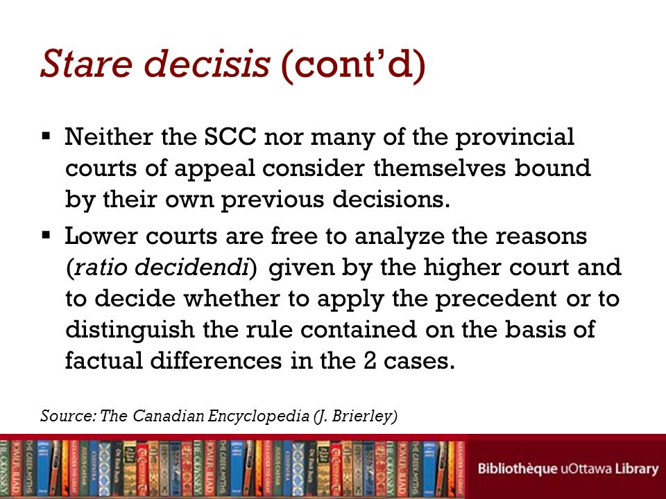 Stare decisis (cont'd)  Neither the SCC nor many of the provincial courts of appeal consider themselves bound by their own previous decisions.