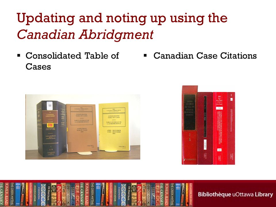Noting up in print (cont'd)  Consolidated Table of Cases: –Case name –Citation: where to find full text of a decision –History: prior or subsequent developments –Locator: where the digest(s) of the case can be found in the Canadian Abridgment SAMPLE ENTRY: Enriquez v.