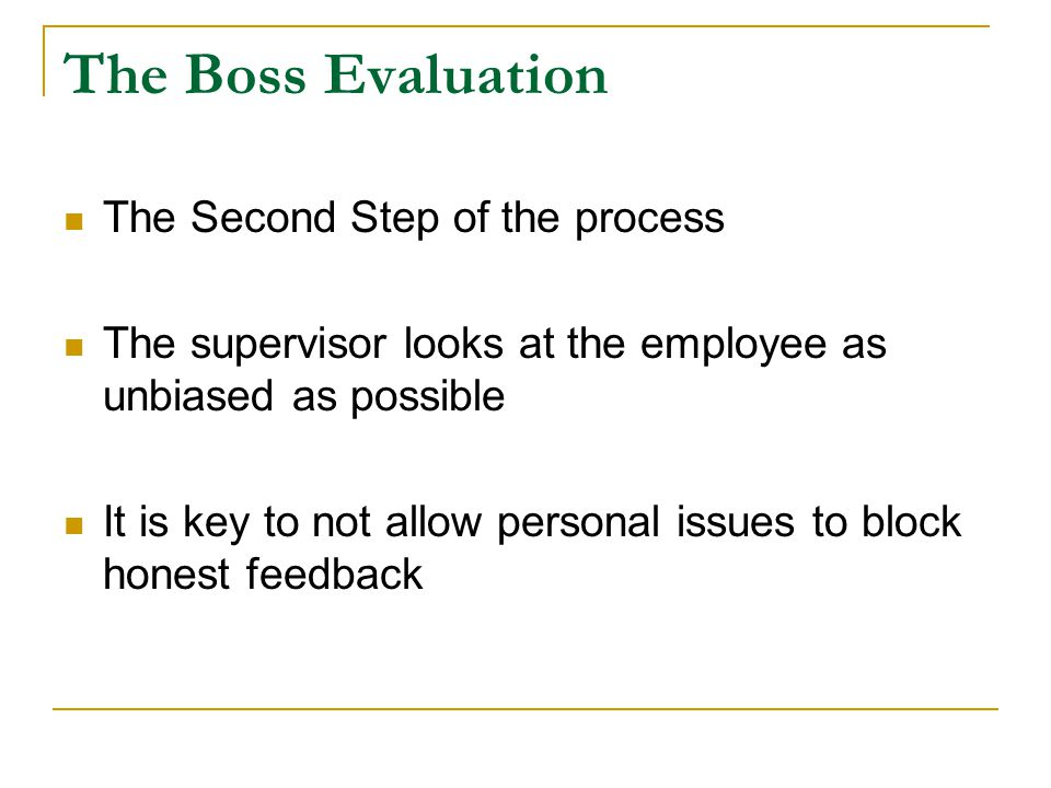 The Boss Evaluation The Second Step of the process The supervisor looks at the employee as unbiased as possible It is key to not allow personal issues to block honest feedback