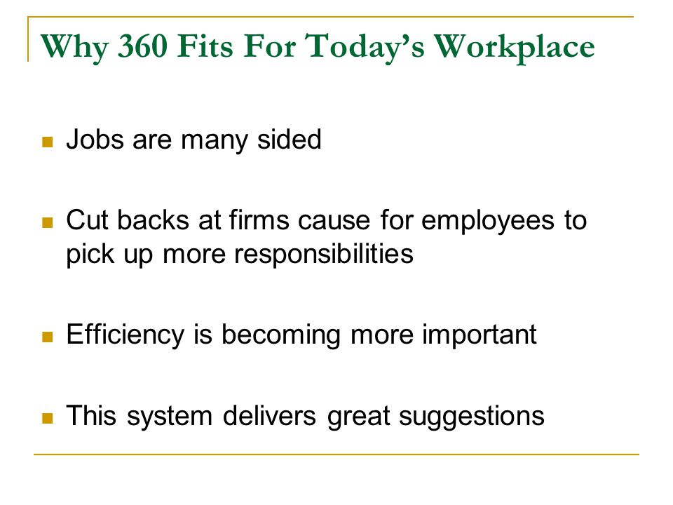 Why 360 Fits For Today's Workplace Jobs are many sided Cut backs at firms cause for employees to pick up more responsibilities Efficiency is becoming more important This system delivers great suggestions