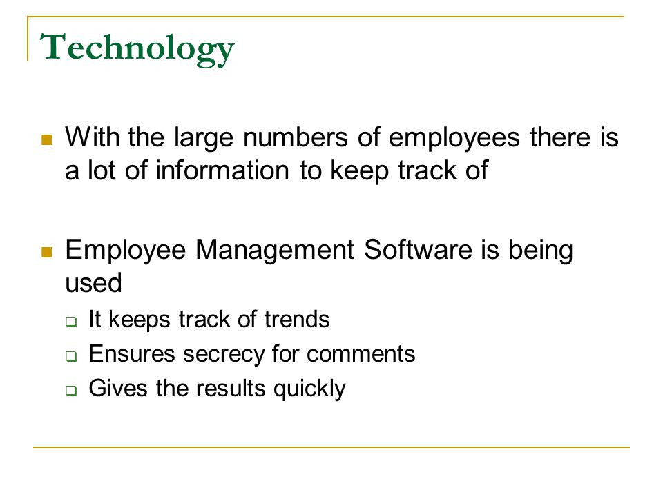 Technology With the large numbers of employees there is a lot of information to keep track of Employee Management Software is being used  It keeps track of trends  Ensures secrecy for comments  Gives the results quickly