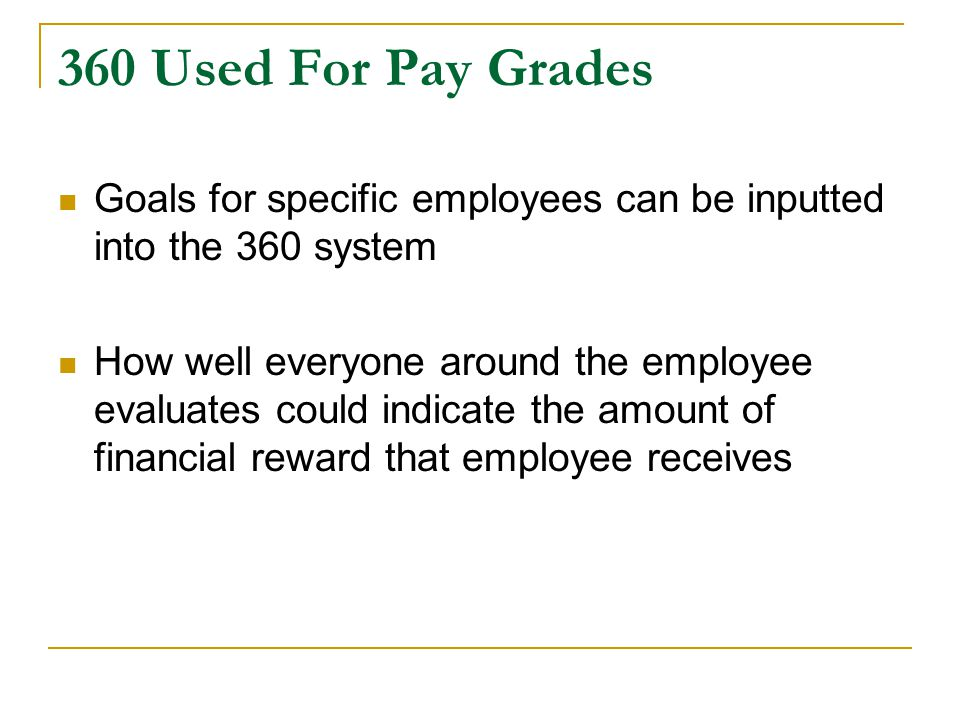 360 Used For Pay Grades Goals for specific employees can be inputted into the 360 system How well everyone around the employee evaluates could indicate the amount of financial reward that employee receives