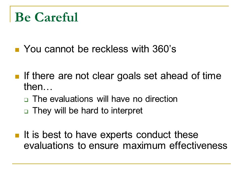 Be Careful You cannot be reckless with 360's If there are not clear goals set ahead of time then…  The evaluations will have no direction  They will be hard to interpret It is best to have experts conduct these evaluations to ensure maximum effectiveness