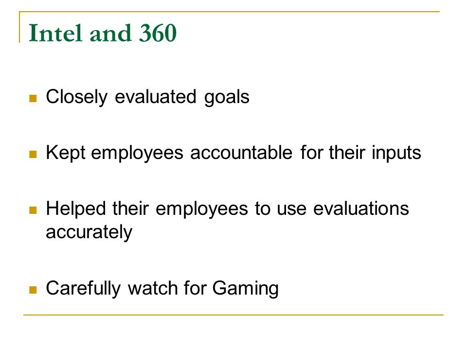 Intel and 360 Closely evaluated goals Kept employees accountable for their inputs Helped their employees to use evaluations accurately Carefully watch for Gaming