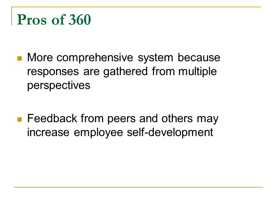 Pros of 360 More comprehensive system because responses are gathered from multiple perspectives Feedback from peers and others may increase employee self-development