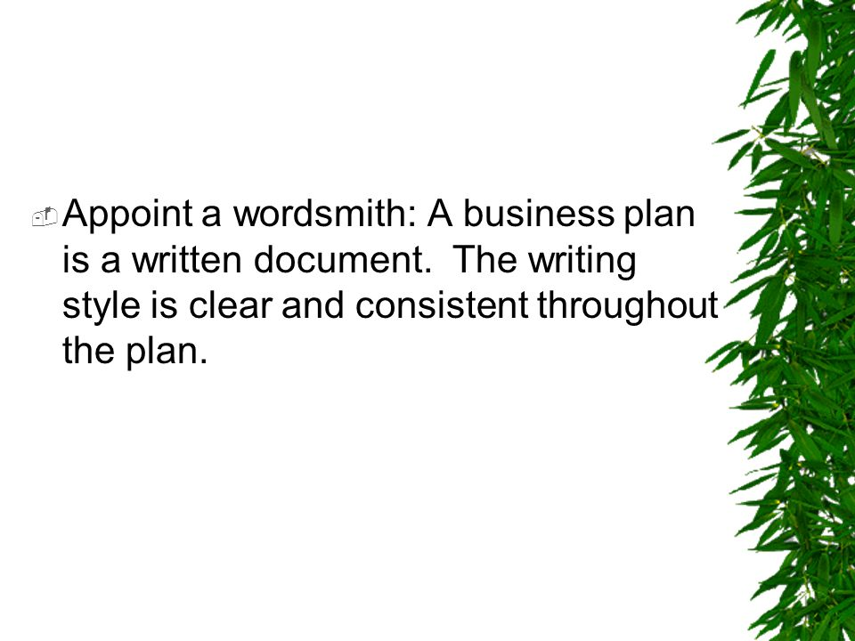  Appoint a wordsmith: A business plan is a written document. The writing style is clear and consistent throughout the plan.