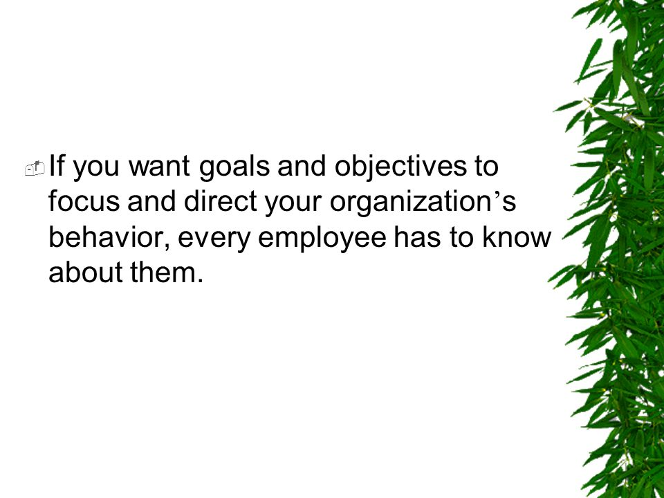  If you want goals and objectives to focus and direct your organization ' s behavior, every employee has to know about them.