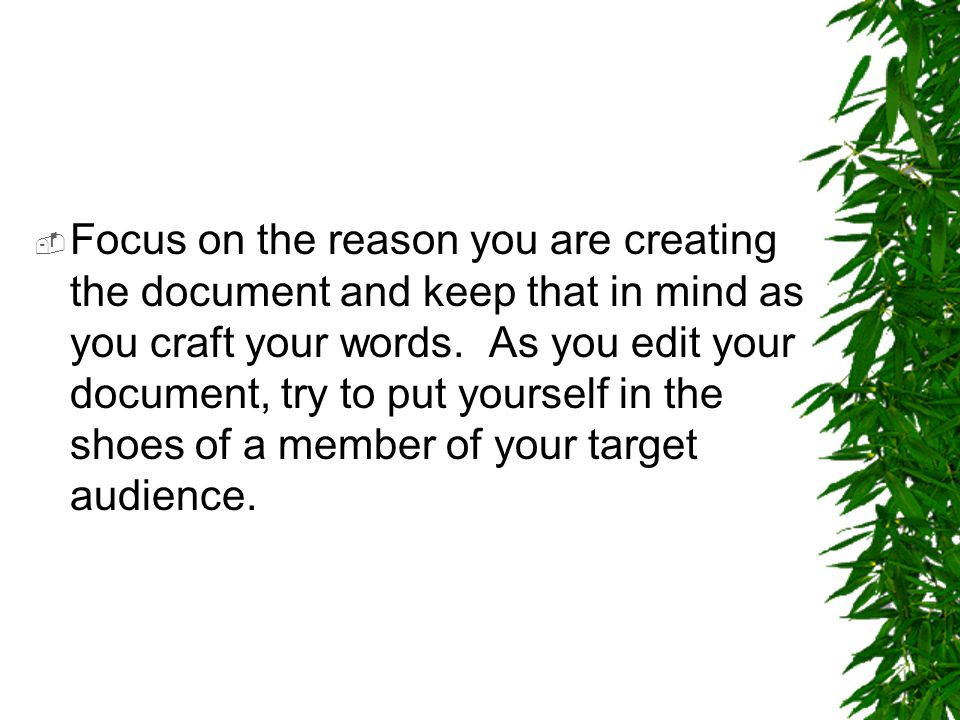  Focus on the reason you are creating the document and keep that in mind as you craft your words. As you edit your document, try to put yourself in t