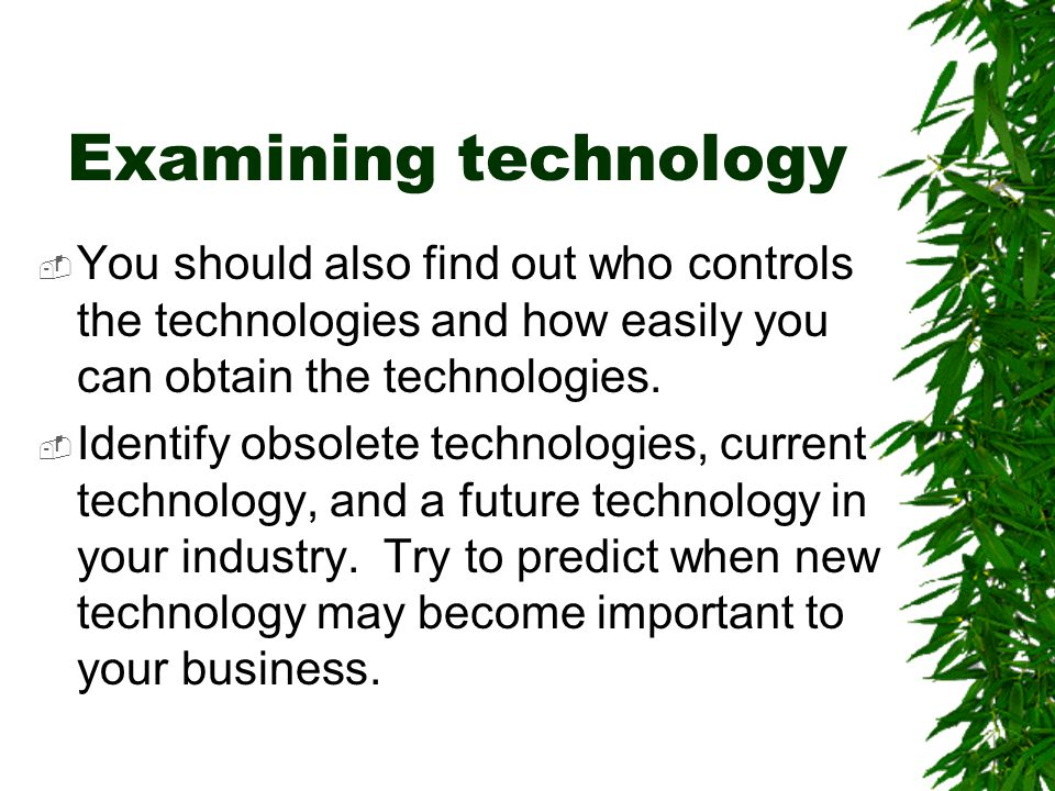 Examining technology  You should also find out who controls the technologies and how easily you can obtain the technologies.  Identify obsolete tech