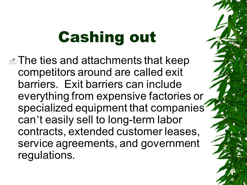 Cashing out  The ties and attachments that keep competitors around are called exit barriers. Exit barriers can include everything from expensive fact