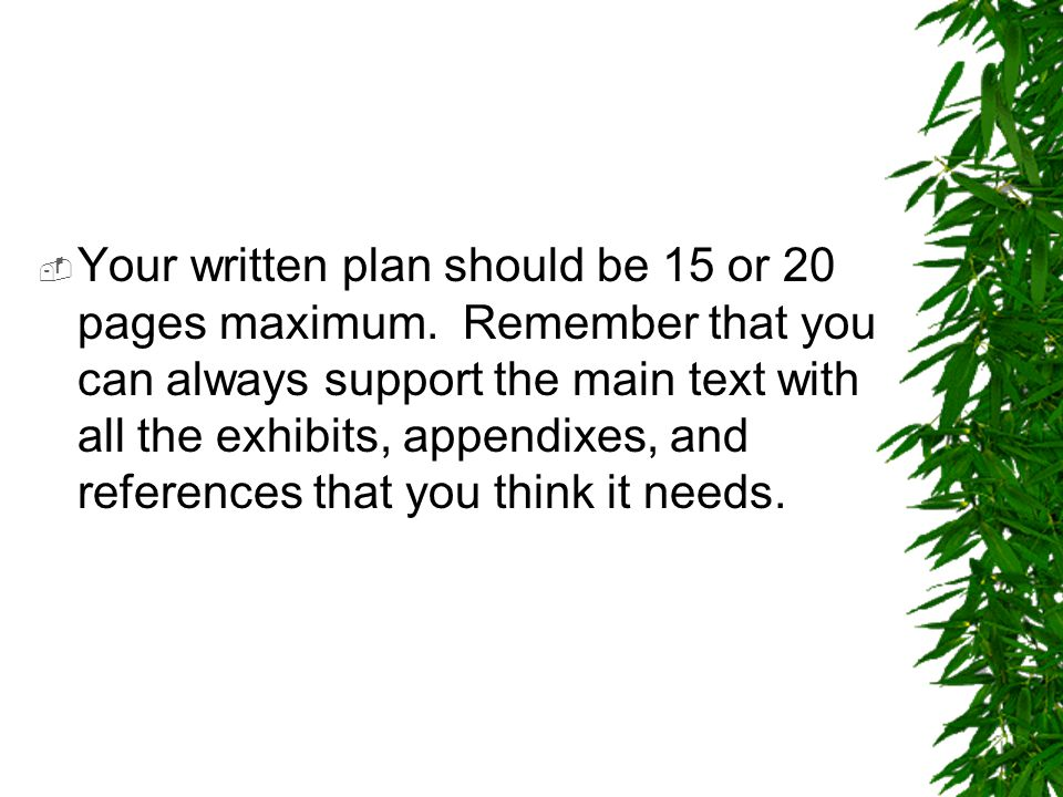  Your written plan should be 15 or 20 pages maximum. Remember that you can always support the main text with all the exhibits, appendixes, and refere