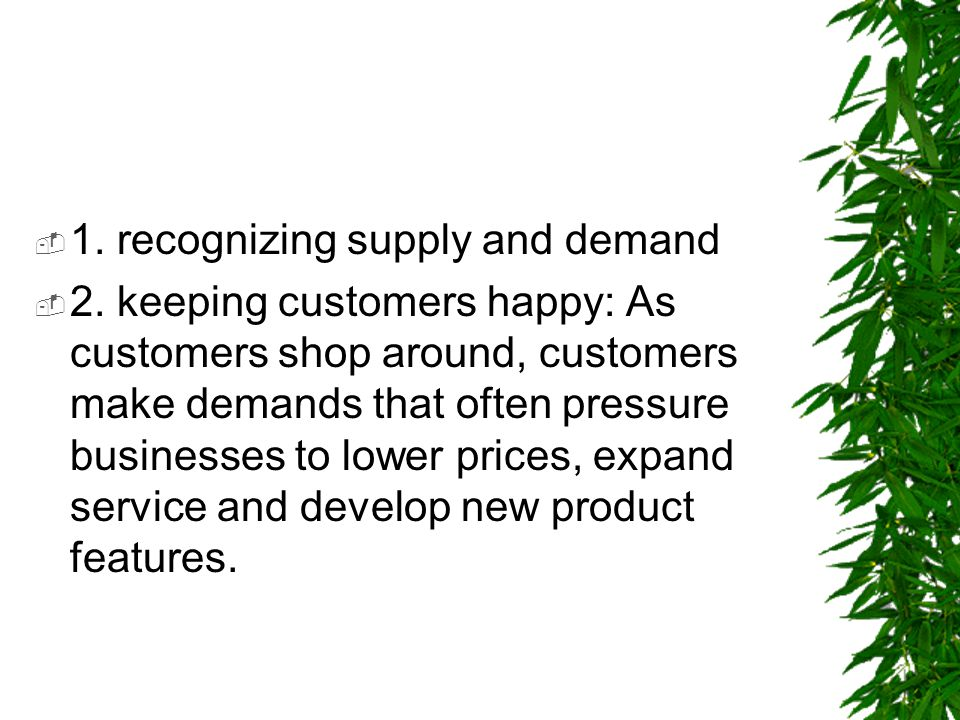  1. recognizing supply and demand  2. keeping customers happy: As customers shop around, customers make demands that often pressure businesses to lo
