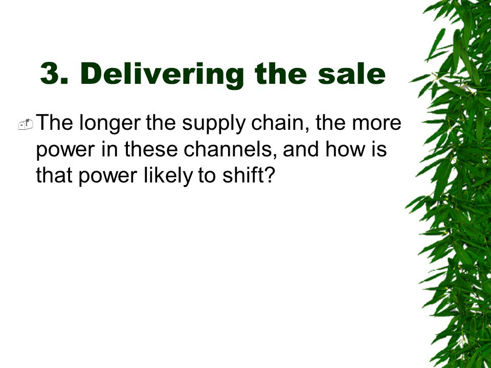 3. Delivering the sale  The longer the supply chain, the more power in these channels, and how is that power likely to shift?