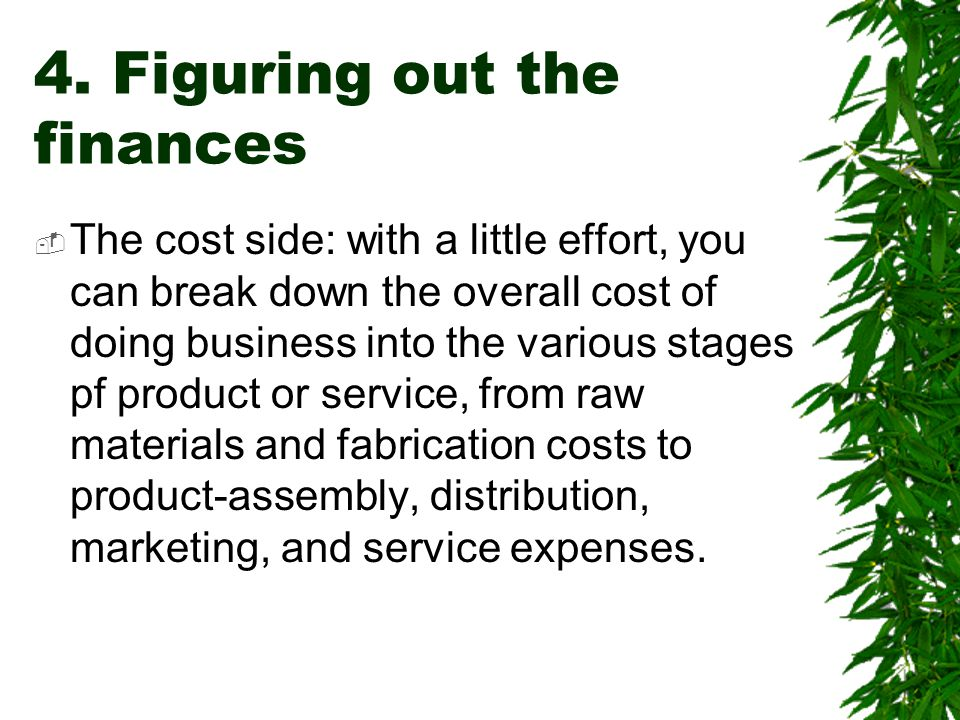 4. Figuring out the finances  The cost side: with a little effort, you can break down the overall cost of doing business into the various stages pf p