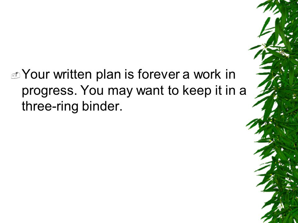  Your written plan is forever a work in progress. You may want to keep it in a three-ring binder.