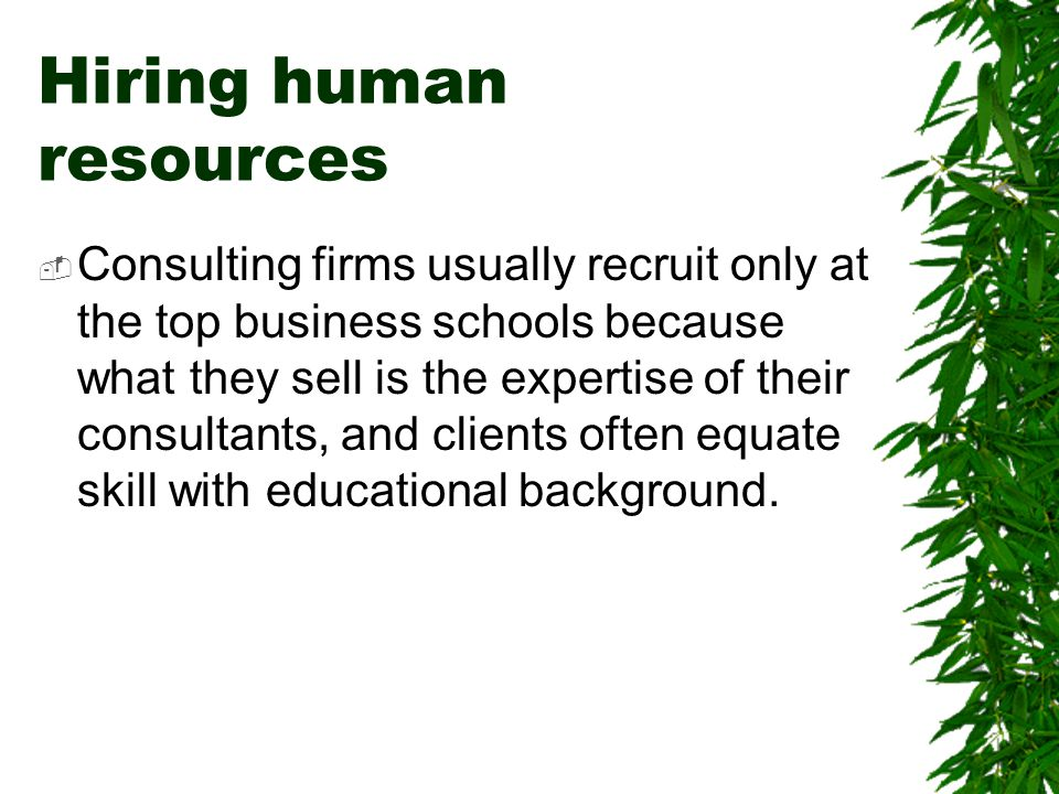 Hiring human resources  Consulting firms usually recruit only at the top business schools because what they sell is the expertise of their consultant
