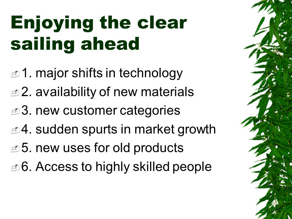 Enjoying the clear sailing ahead  1. major shifts in technology  2. availability of new materials  3. new customer categories  4. sudden spurts in