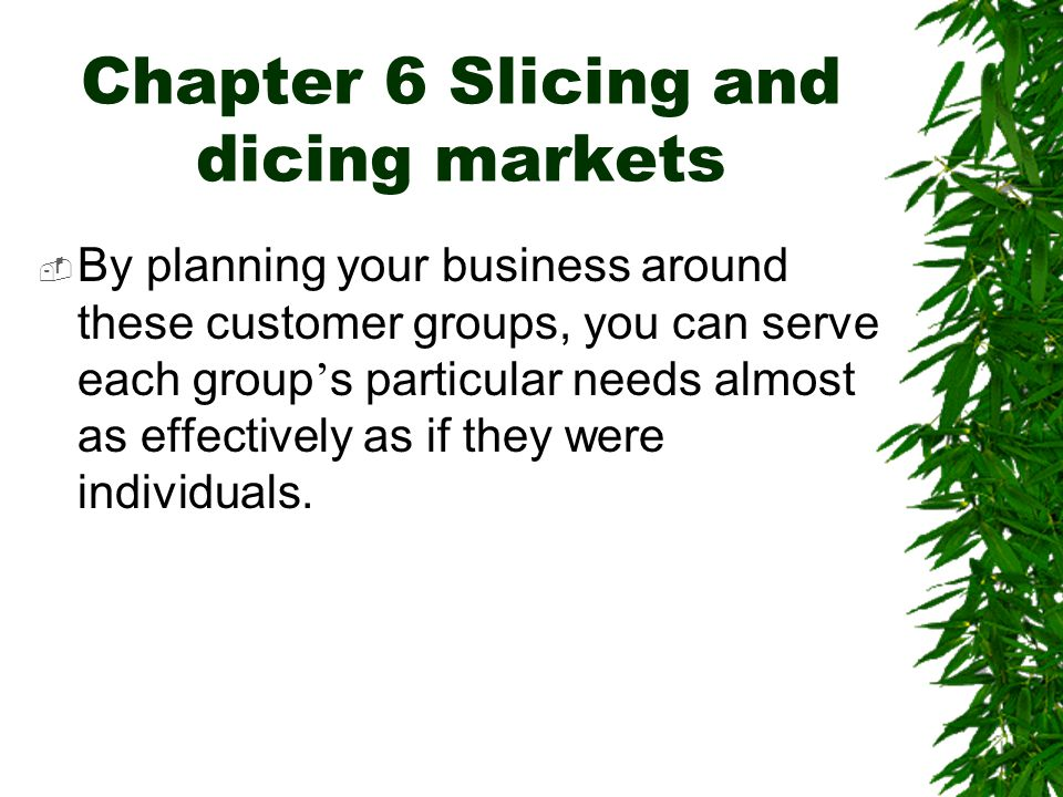 Chapter 6 Slicing and dicing markets  By planning your business around these customer groups, you can serve each group ' s particular needs almost as