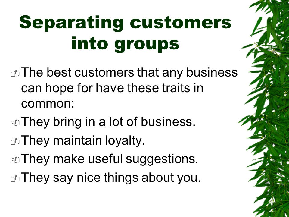 Separating customers into groups  The best customers that any business can hope for have these traits in common:  They bring in a lot of business. 