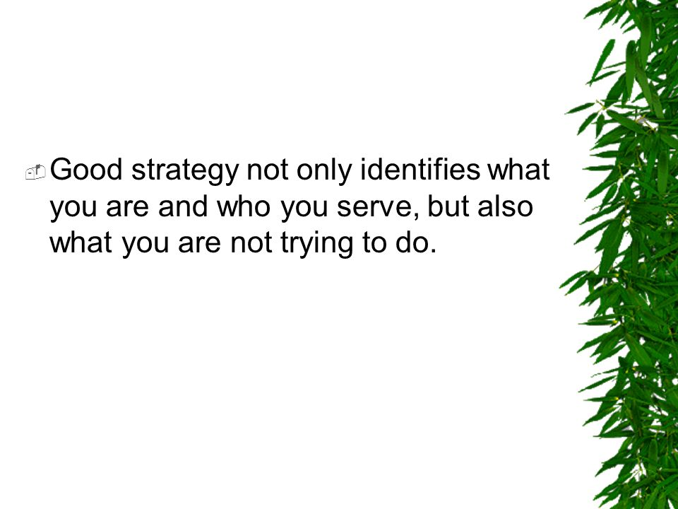  Good strategy not only identifies what you are and who you serve, but also what you are not trying to do.