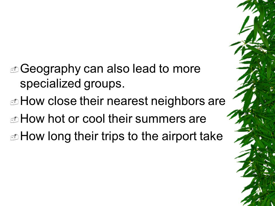  Geography can also lead to more specialized groups.  How close their nearest neighbors are  How hot or cool their summers are  How long their tri