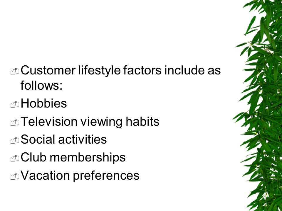  Customer lifestyle factors include as follows:  Hobbies  Television viewing habits  Social activities  Club memberships  Vacation preferences