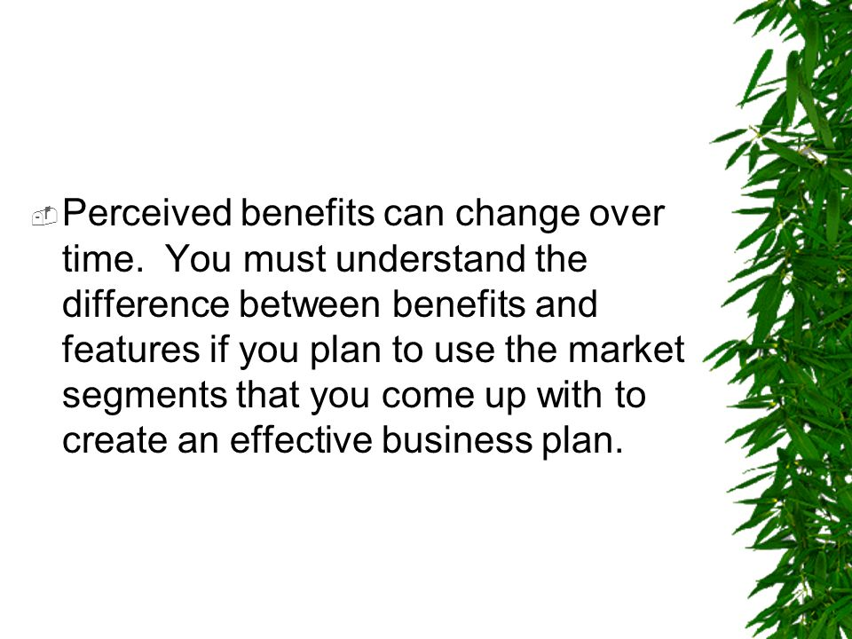  Perceived benefits can change over time. You must understand the difference between benefits and features if you plan to use the market segments tha